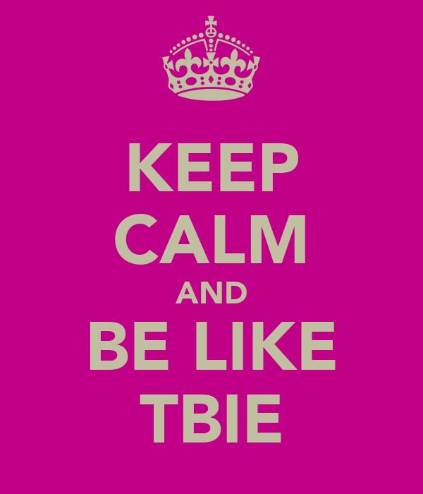 KEEP CALM AND BE LIKE TBIE