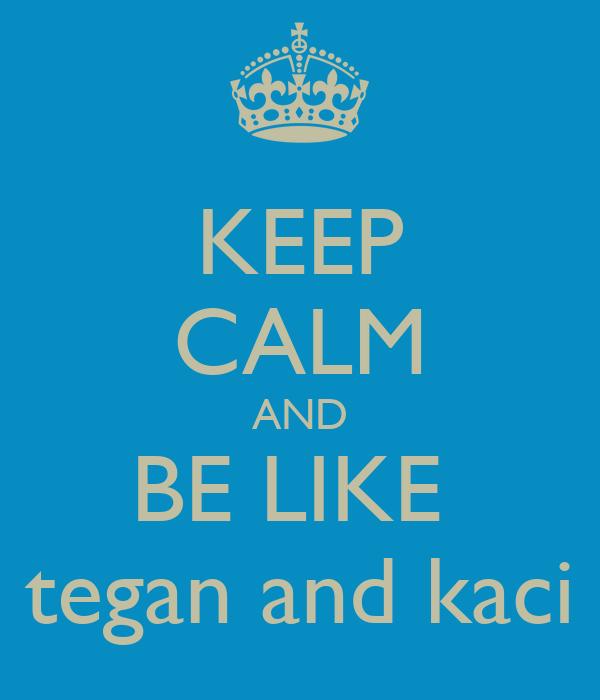 KEEP CALM AND BE LIKE  tegan and kaci