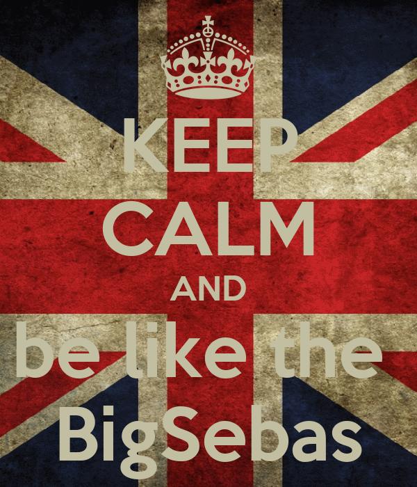 KEEP CALM AND be like the  BigSebas