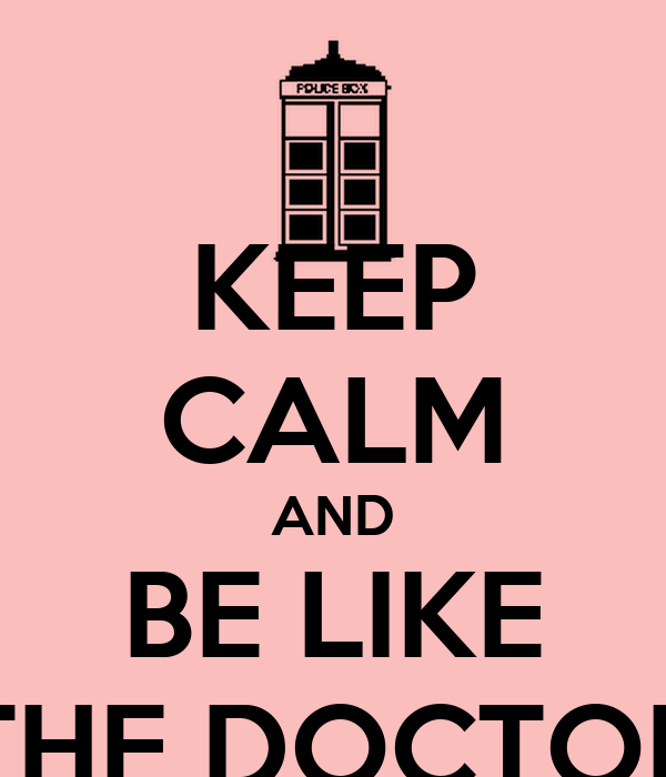 KEEP CALM AND BE LIKE THE DOCTOR