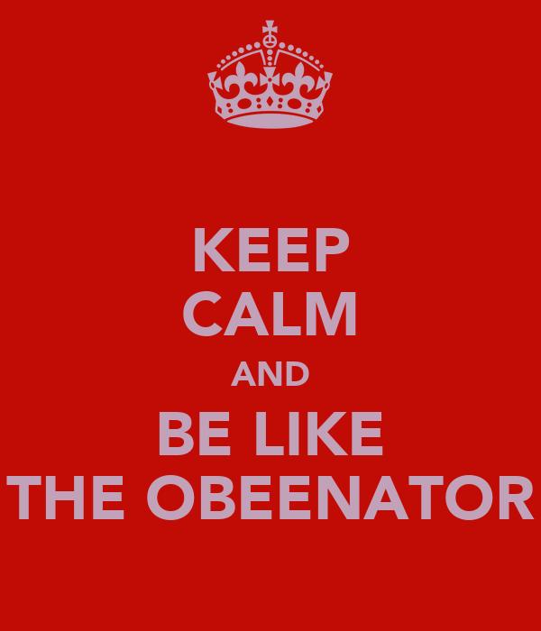 KEEP CALM AND BE LIKE THE OBEENATOR