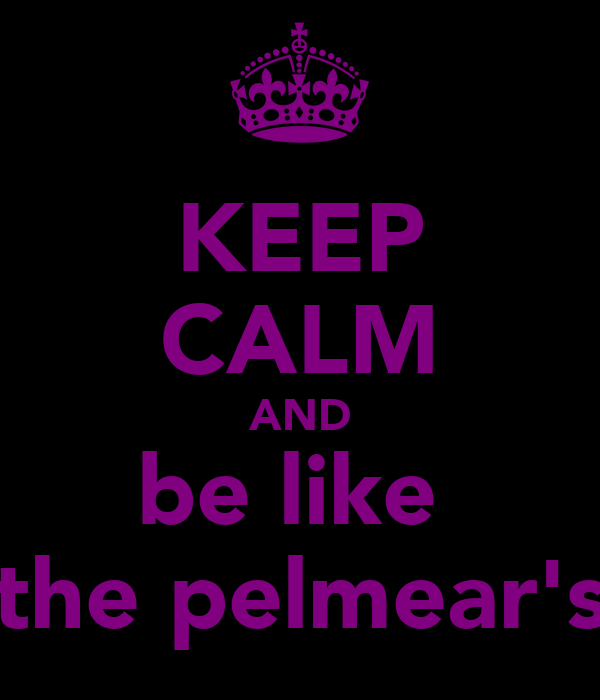KEEP CALM AND be like  the pelmear's