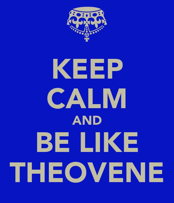 KEEP CALM AND BE LIKE THEOVENE
