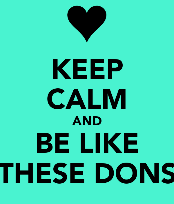 KEEP CALM AND BE LIKE THESE DONS