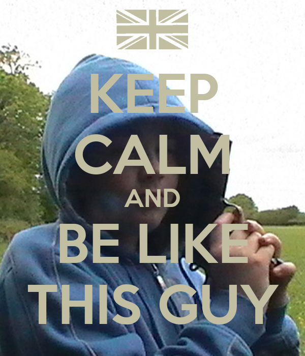 KEEP CALM AND BE LIKE THIS GUY
