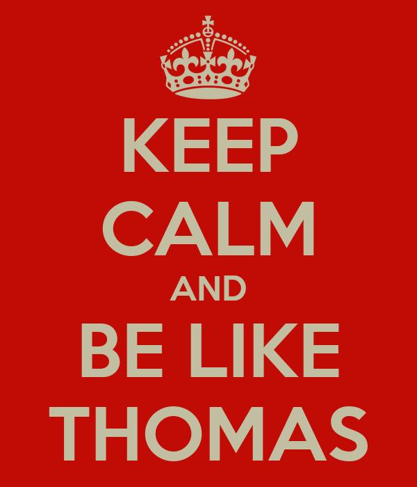 KEEP CALM AND BE LIKE THOMAS