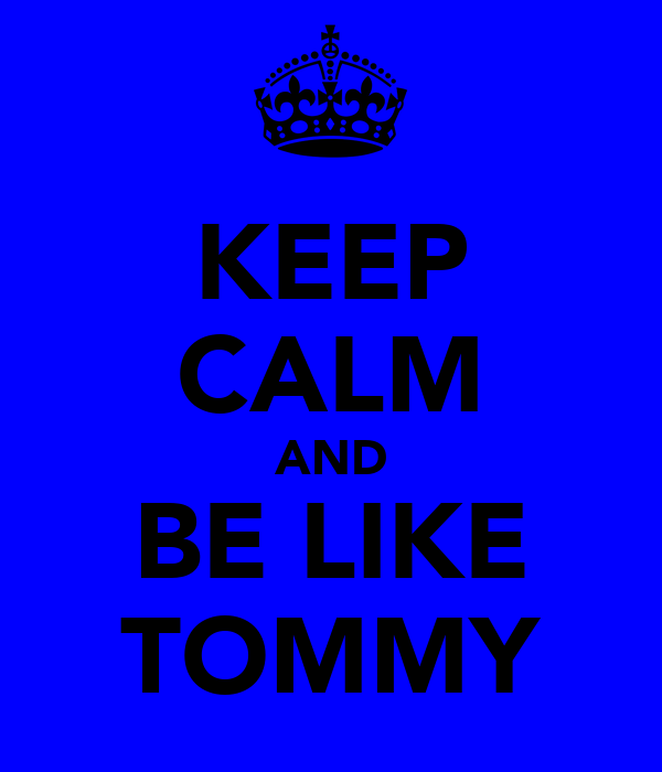 KEEP CALM AND BE LIKE TOMMY