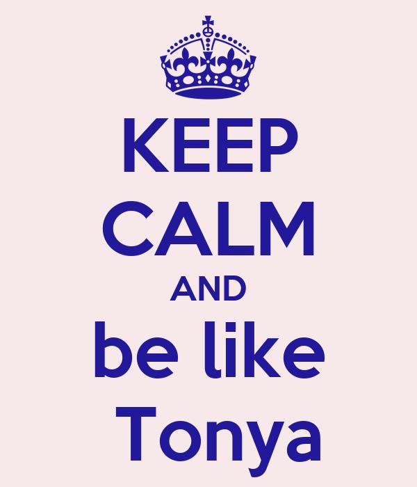 KEEP CALM AND be like  Tonya
