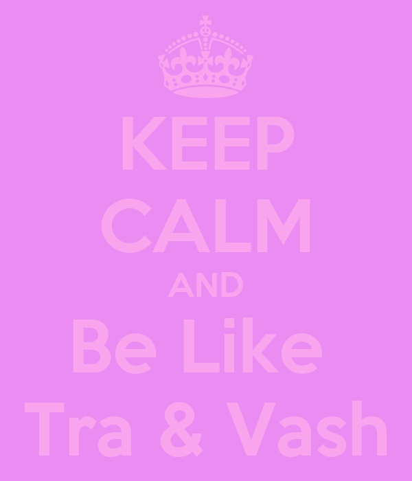 KEEP CALM AND Be Like  Tra & Vash