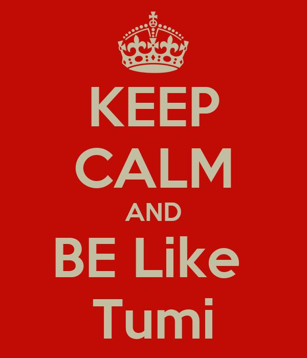 KEEP CALM AND BE Like  Tumi