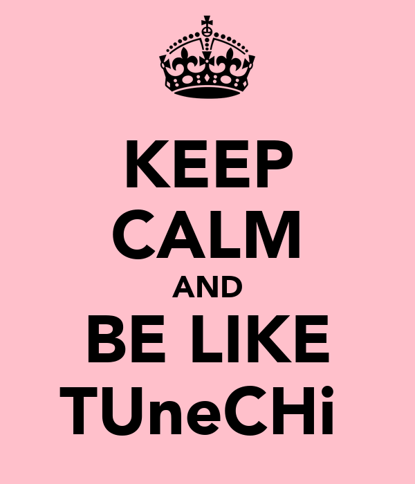 KEEP CALM AND BE LIKE TUneCHi♡