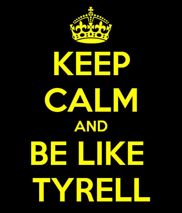 KEEP CALM AND BE LIKE  TYRELL