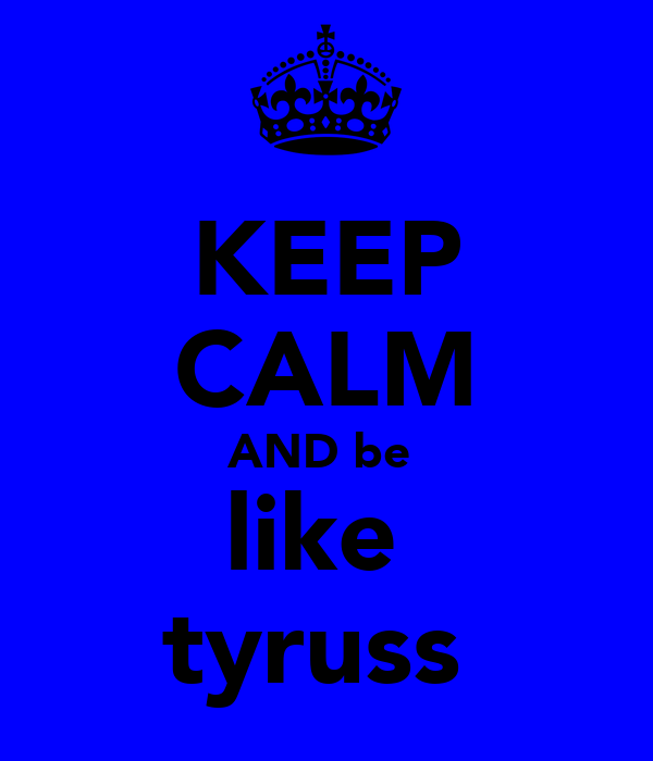 KEEP CALM AND be  like  tyruss