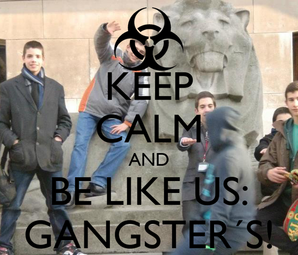 KEEP CALM AND BE LIKE US: GANGSTER´S!