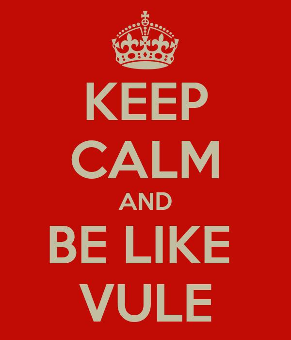 KEEP CALM AND BE LIKE  VULE