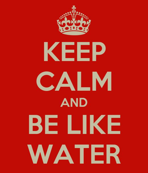 KEEP CALM AND BE LIKE WATER