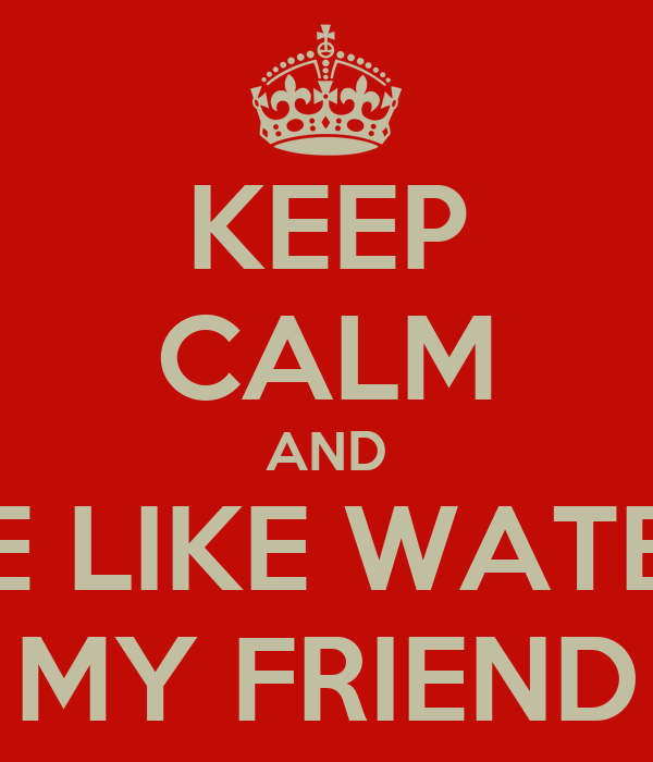 KEEP CALM AND BE LIKE WATER MY FRIEND