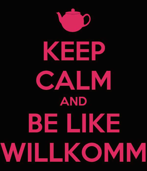 KEEP CALM AND BE LIKE WILLKOMM