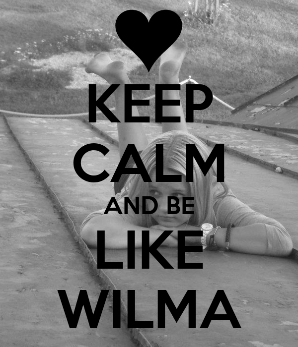 KEEP CALM AND BE LIKE WILMA