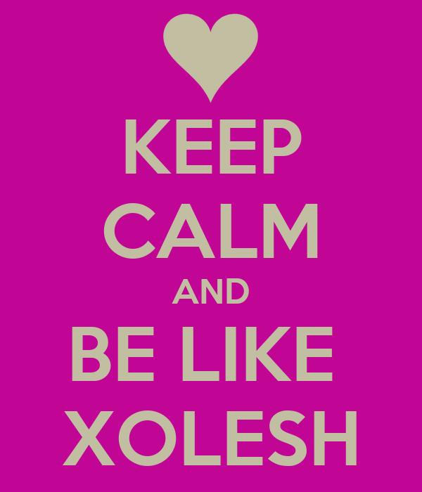 KEEP CALM AND BE LIKE  XOLESH