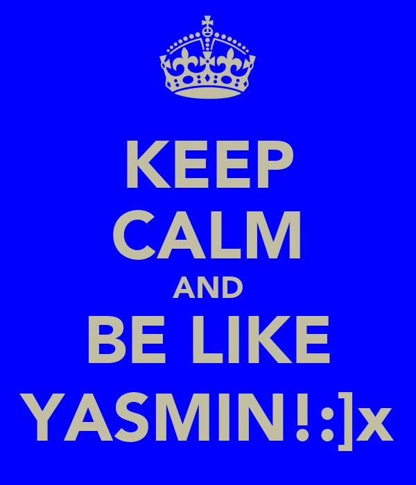 KEEP CALM AND BE LIKE YASMIN!:]x