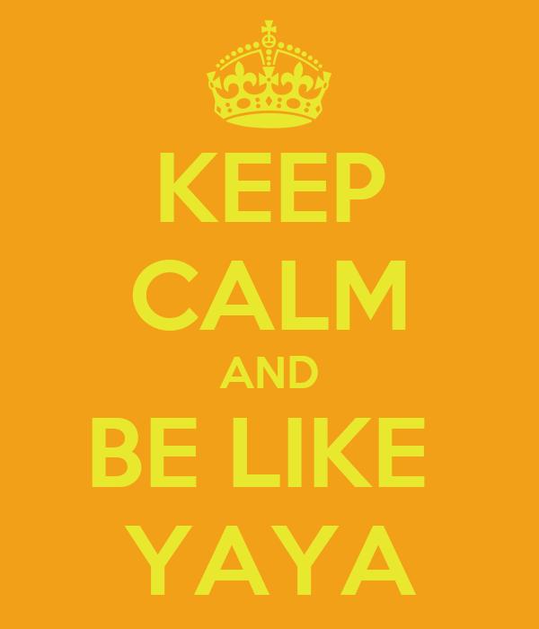 KEEP CALM AND BE LIKE  YAYA