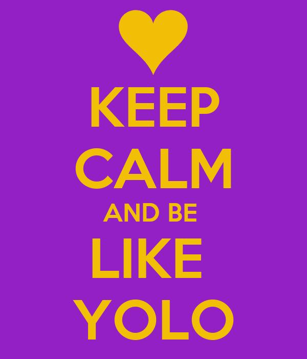KEEP CALM AND BE  LIKE  YOLO
