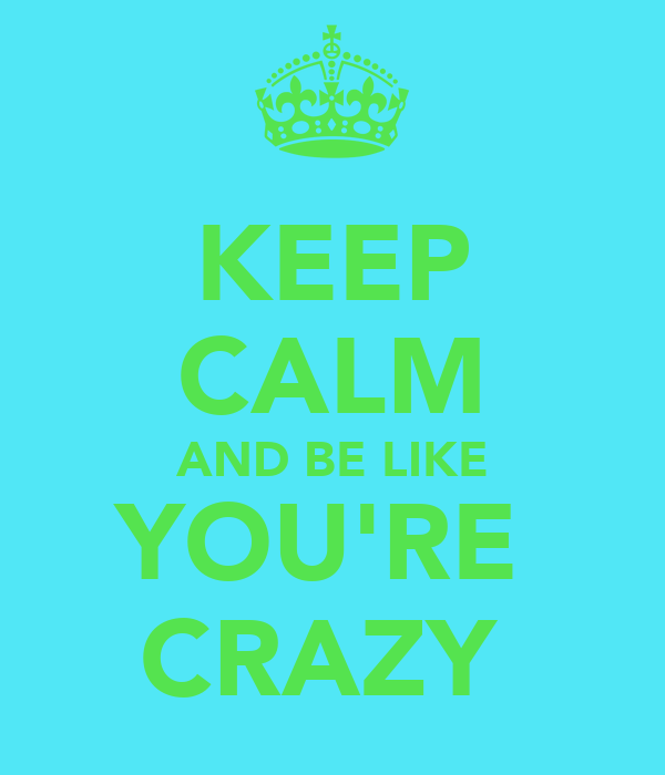 KEEP CALM AND BE LIKE YOU'RE  CRAZY