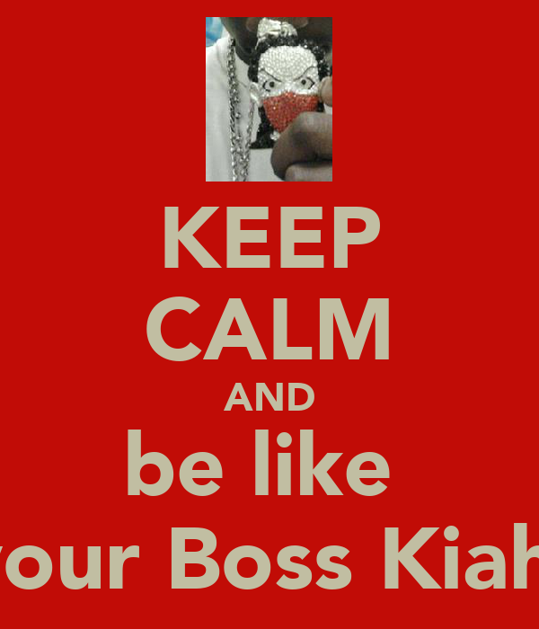 KEEP CALM AND be like  your Boss Kiah