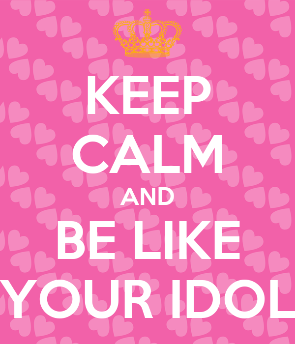 KEEP CALM AND BE LIKE YOUR IDOL