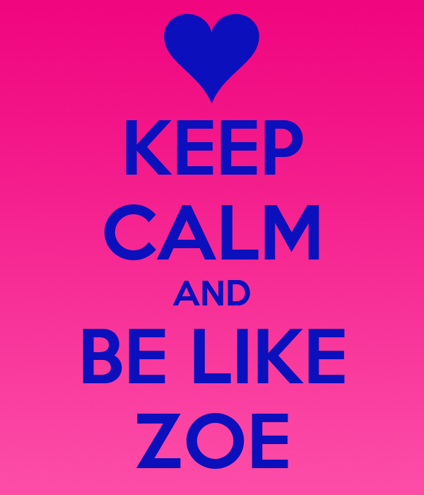 KEEP CALM AND BE LIKE ZOE