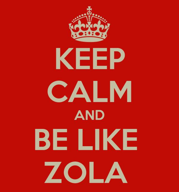 KEEP CALM AND BE LIKE  ZOLA