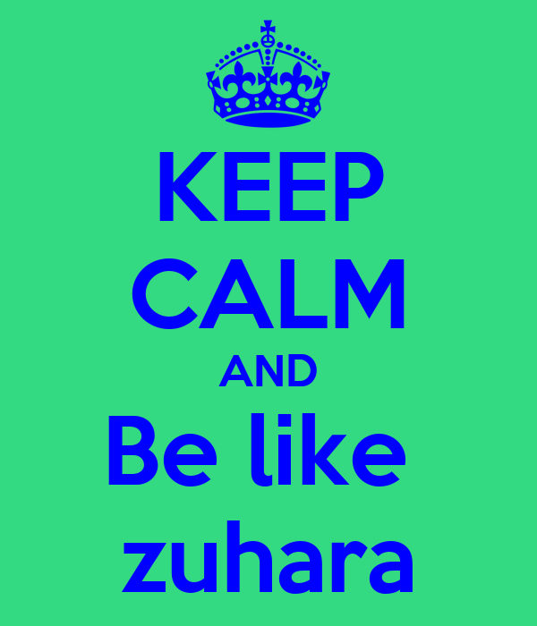 KEEP CALM AND Be like  zuhara