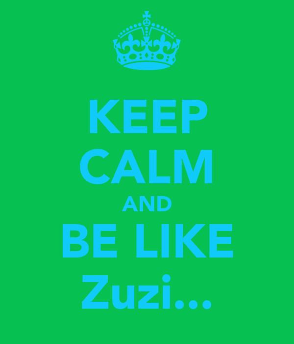 KEEP CALM AND BE LIKE Zuzi...