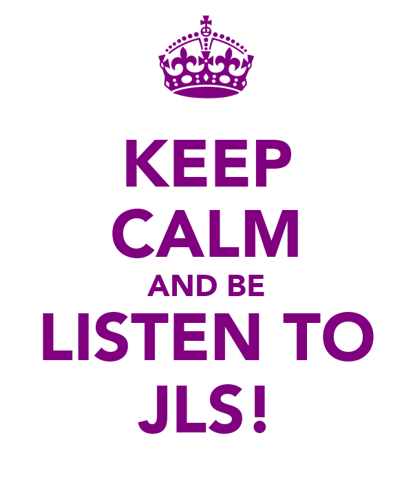 KEEP CALM AND BE LISTEN TO JLS!