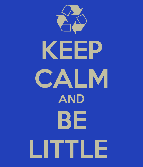 KEEP CALM AND BE LITTLE