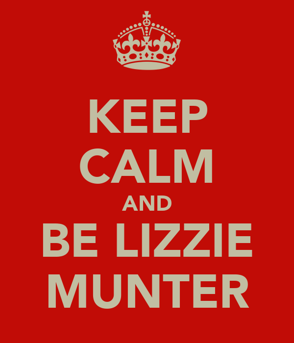 KEEP CALM AND BE LIZZIE MUNTER