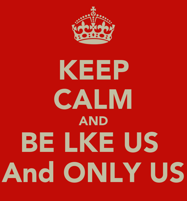 KEEP CALM AND BE LKE US  And ONLY US