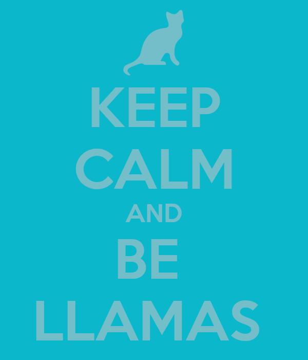KEEP CALM AND BE  LLAMAS