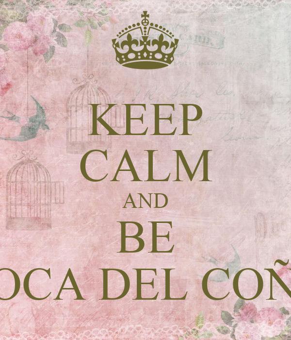 KEEP CALM AND BE LOCA DEL COÑO