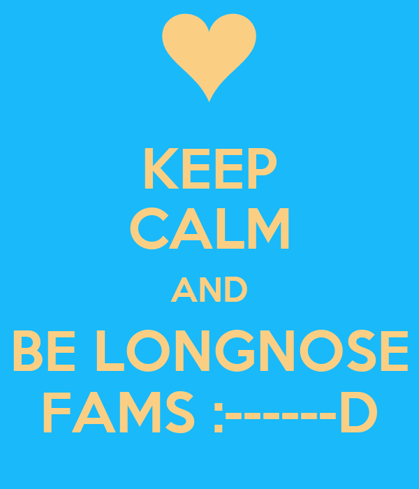 KEEP CALM AND BE LONGNOSE FAMS :------D