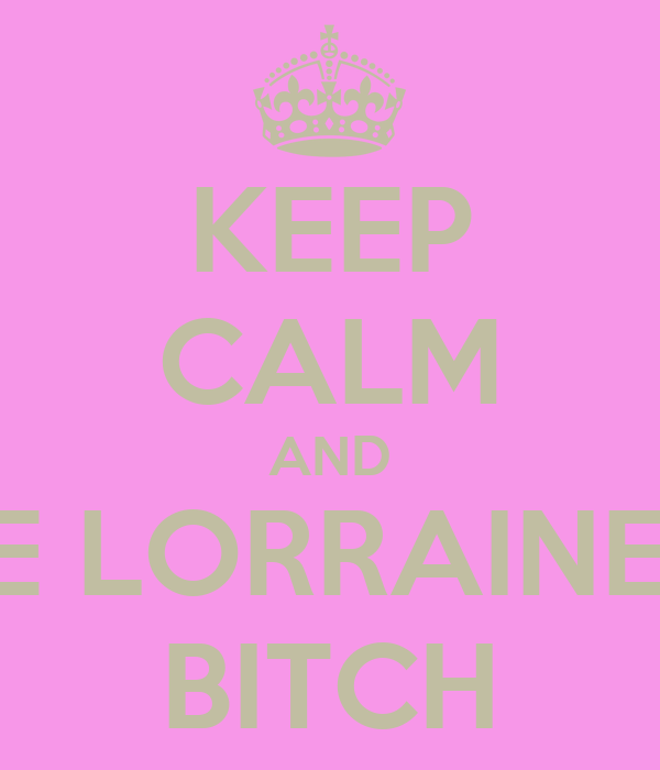 KEEP CALM AND BE LORRAINE'S BITCH