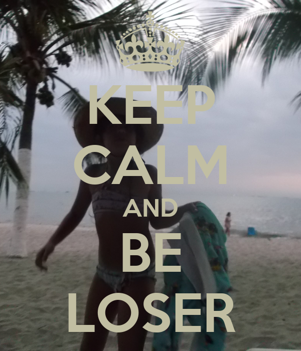 KEEP CALM AND BE LOSER