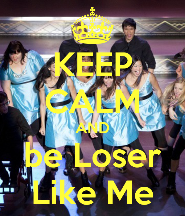 KEEP CALM AND be Loser Like Me