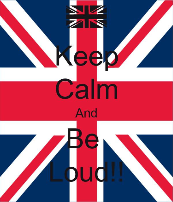 Keep Calm And Be  Loud!!