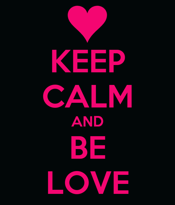 KEEP CALM AND BE LOVE