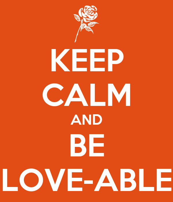KEEP CALM AND BE LOVE-ABLE