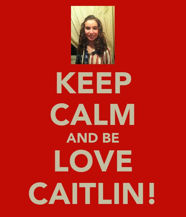 KEEP CALM AND BE LOVE CAITLIN!