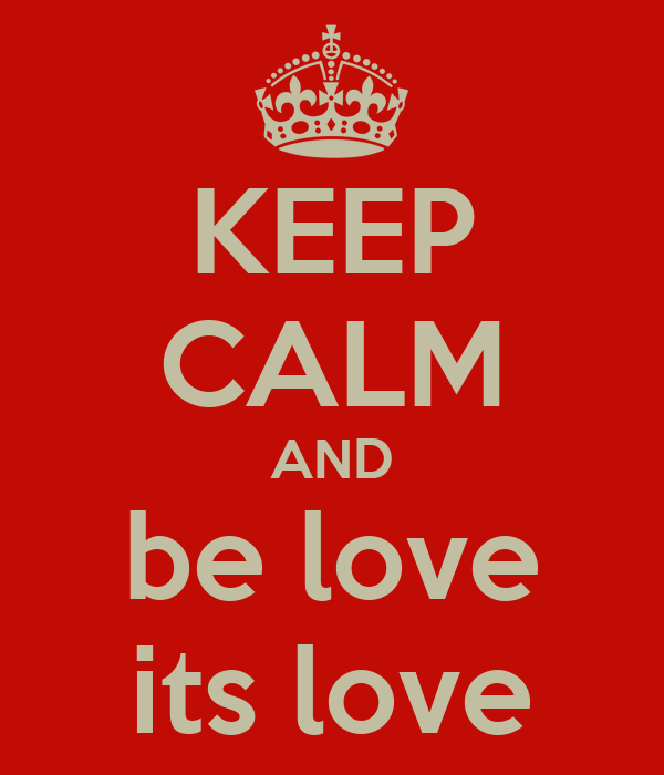 KEEP CALM AND be love its love