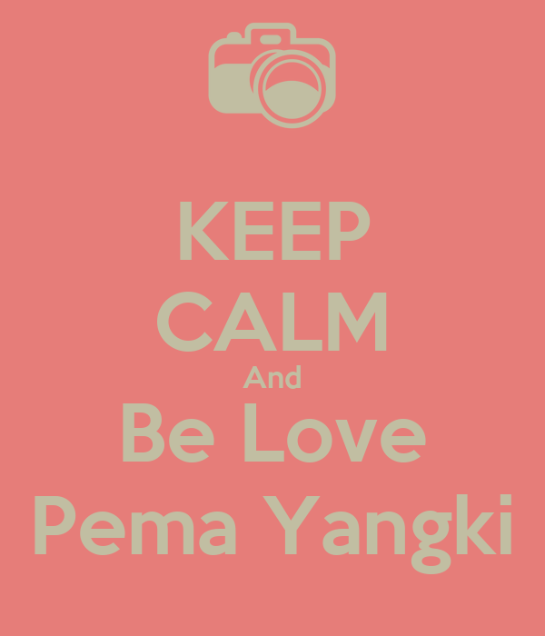 KEEP CALM And Be Love Pema Yangki